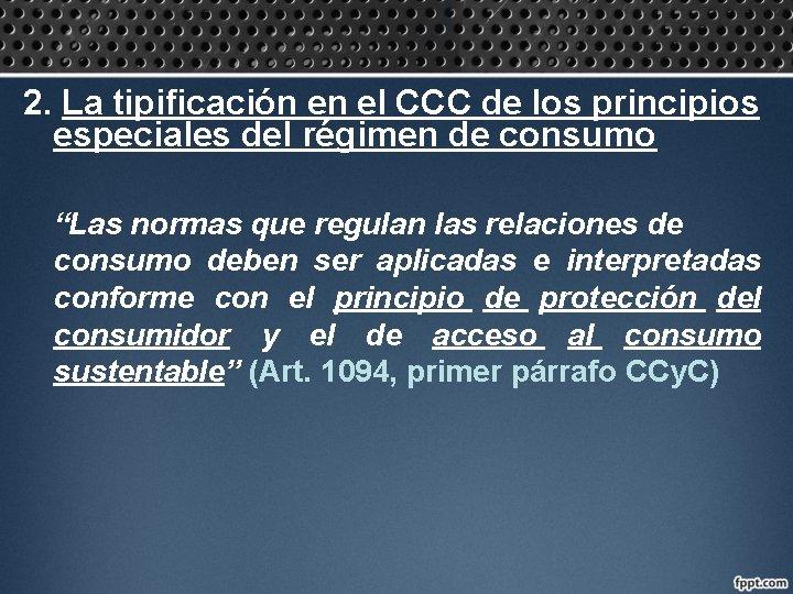 2. La tipificación en el CCC de los principios especiales del régimen de consumo