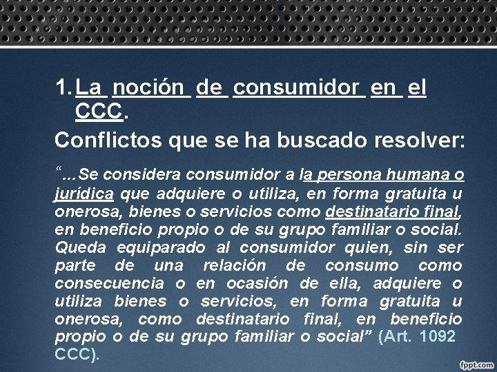 1. La noción de consumidor en el CCC. Conflictos que se ha buscado resolver: