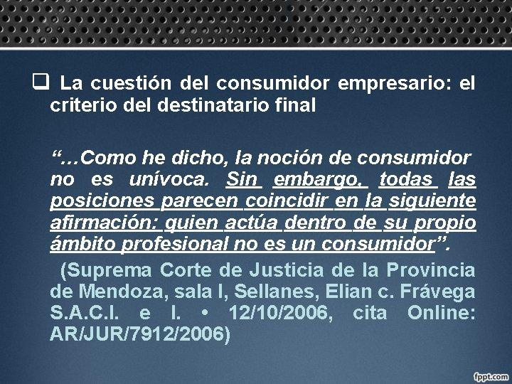 """q La cuestión del consumidor empresario: el criterio del destinatario final """"…Como he dicho,"""