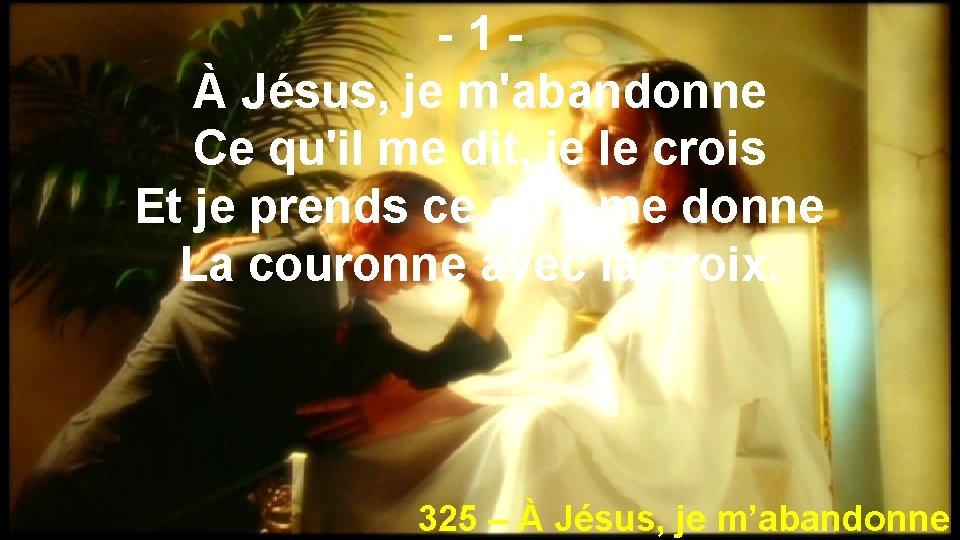 -1À Jésus, je m'abandonne Ce qu'il me dit, je le crois Et je prends