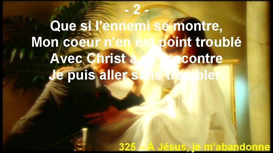 -2 Que si l'ennemi se montre, Mon coeur n'en est point troublé Avec Christ