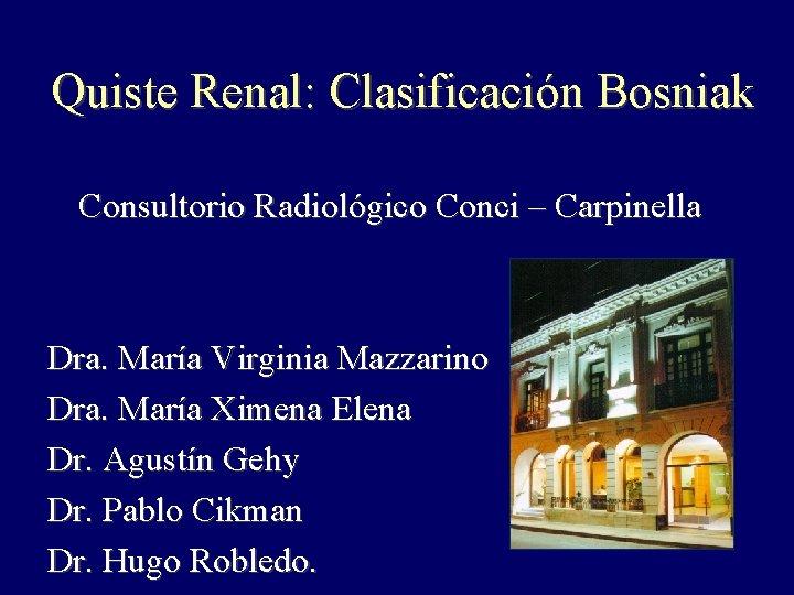 Quiste Renal: Clasificación Bosniak Consultorio Radiológico Conci – Carpinella Dra. María Virginia Mazzarino Dra.