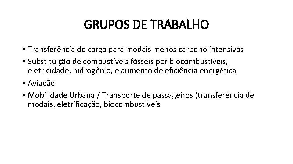 GRUPOS DE TRABALHO • Transferência de carga para modais menos carbono intensivas • Substituição