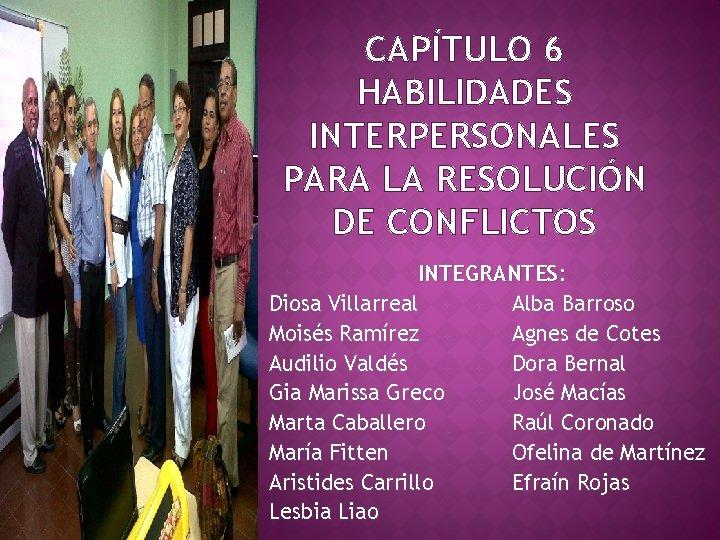 CAPÍTULO 6 HABILIDADES INTERPERSONALES PARA LA RESOLUCIÓN DE CONFLICTOS INTEGRANTES: Diosa Villarreal Alba Barroso