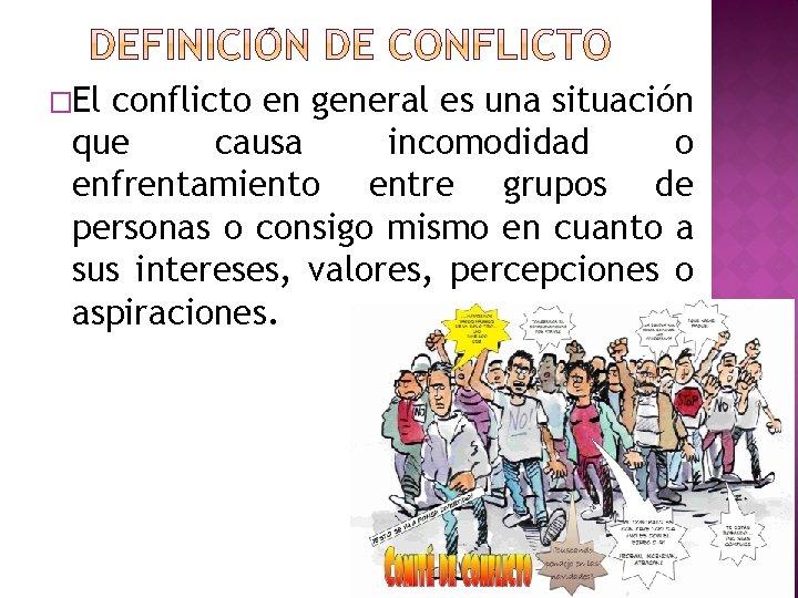 �El conflicto en general es una situación que causa incomodidad o enfrentamiento entre grupos
