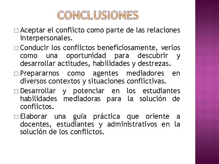 � Aceptar el conflicto como parte de las relaciones interpersonales. � Conducir los conflictos