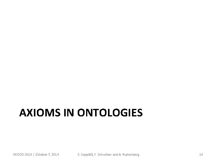 AXIOMS IN ONTOLOGIES IWOOD 2014 | October 7, 2014 S. Seppälä, Y. Schreiber and