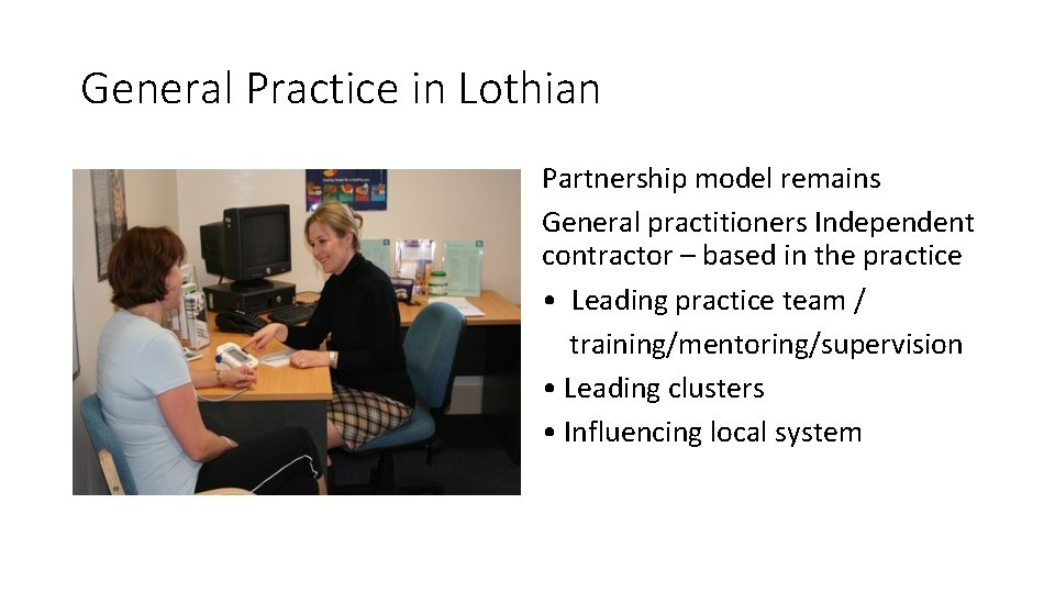General Practice in Lothian Partnership model remains General practitioners Independent contractor – based in
