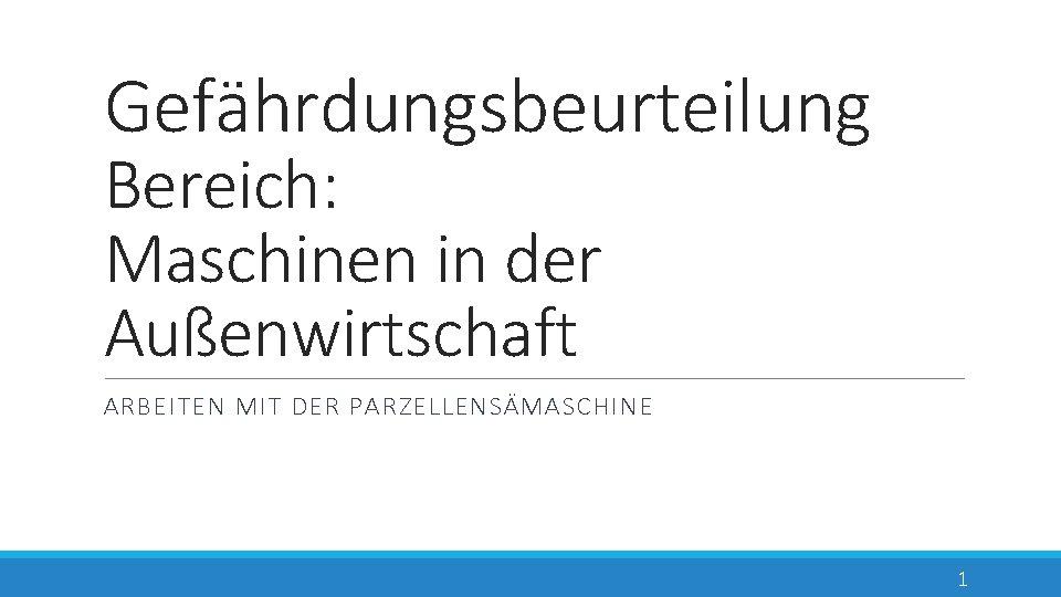 Gefährdungsbeurteilung Bereich: Maschinen in der Außenwirtschaft ARBEITEN MIT DER PARZELLENSÄMASCHINE 1
