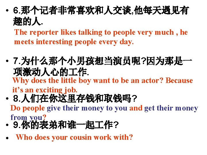 • 6. 那个记者非常喜欢和人交谈, 他每天遇见有 趣的人. The reporter likes talking to people very much