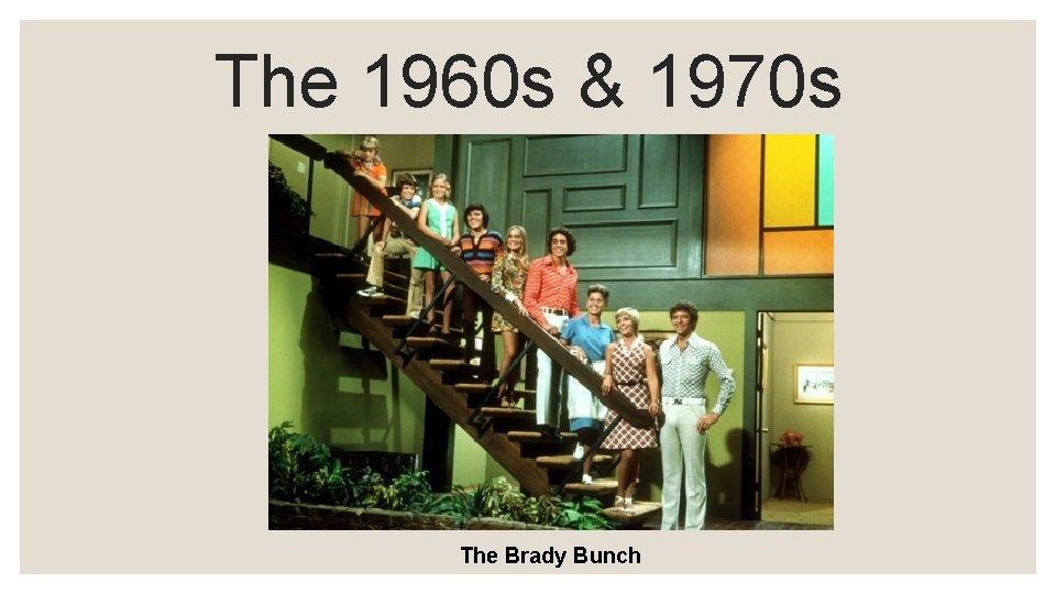 The 1960 s & 1970 s The Brady Bunch