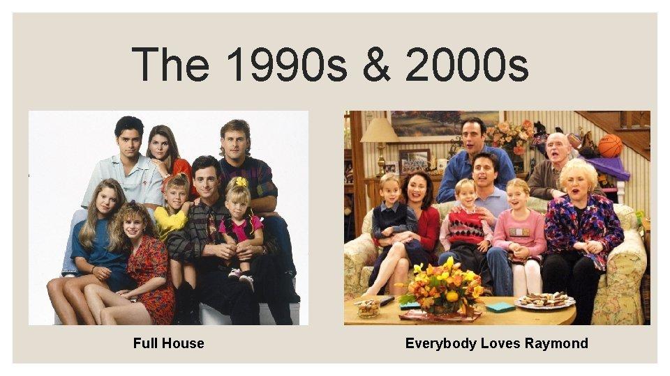 The 1990 s & 2000 s Full House Everybody Loves Raymond