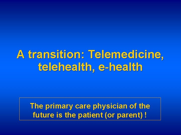 A transition: Telemedicine, telehealth, e-health The primary care physician of the future is the