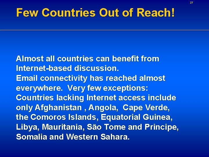 27 Few Countries Out of Reach! Almost all countries can benefit from Internet-based discussion.