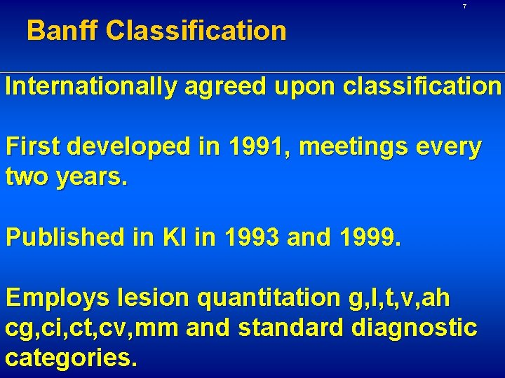 7 Banff Classification Internationally agreed upon classification First developed in 1991, meetings every two