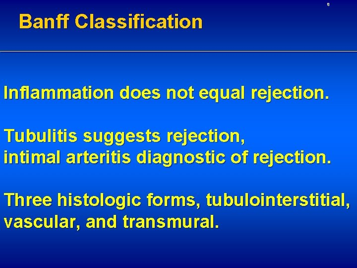 8 Banff Classification Inflammation does not equal rejection. Tubulitis suggests rejection, intimal arteritis diagnostic