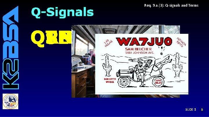 Q-Signals Req. 9. a. (3): Q-signals and Terms QRP QTH QRN QRM QSL SLIDE