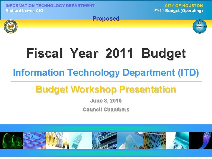 INFORMATION TECHNOLOGY DEPARTMENT Richard Lewis, CIO CITY OF HOUSTON FY 11 Budget (Operating) Proposed
