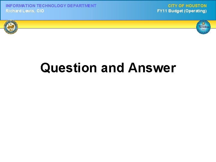 INFORMATION TECHNOLOGY DEPARTMENT Richard Lewis, CIO CITY OF HOUSTON FY 11 Budget (Operating) Question