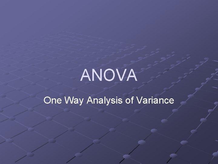 ANOVA One Way Analysis of Variance