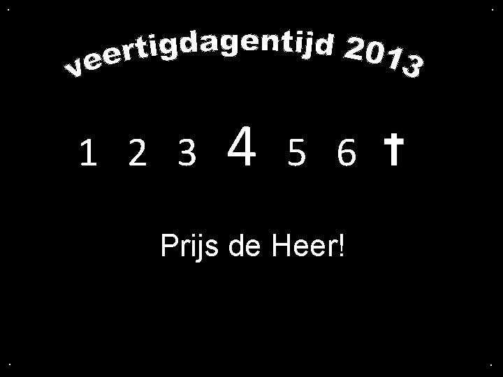 . . 1 2 3 4 5 6 Prijs de Heer! . .