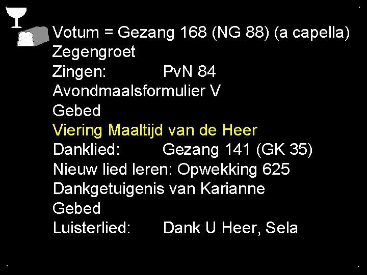 . . Votum = Gezang 168 (NG 88) (a capella) Zegengroet Zingen: Pv. N