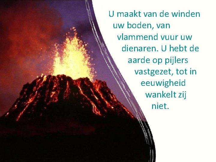 U maakt van de winden uw boden, van vlammend vuur uw dienaren. U hebt