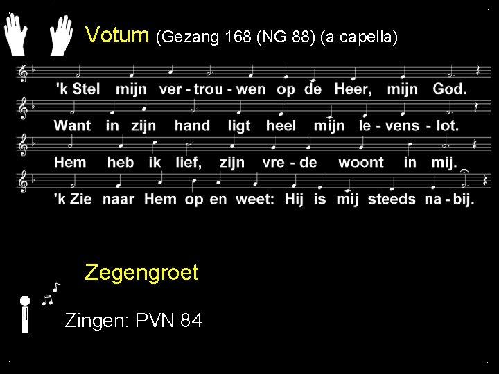 . . Votum (Gezang 168 (NG 88) (a capella) Zegengroet Zingen: PVN 84. .