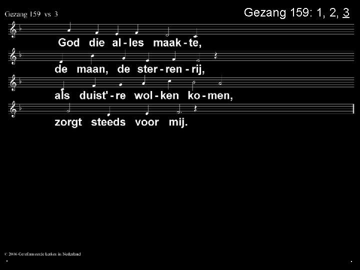 . Gezang 159: 1, 2, 3 . .