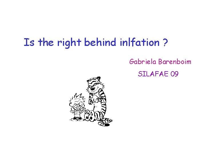 Is the right behind inlfation ? Gabriela Barenboim SILAFAE 09