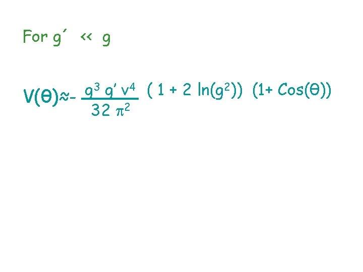 For g´ ‹‹ g 3 g' v 4 ( 1 + 2 ln(g 2))