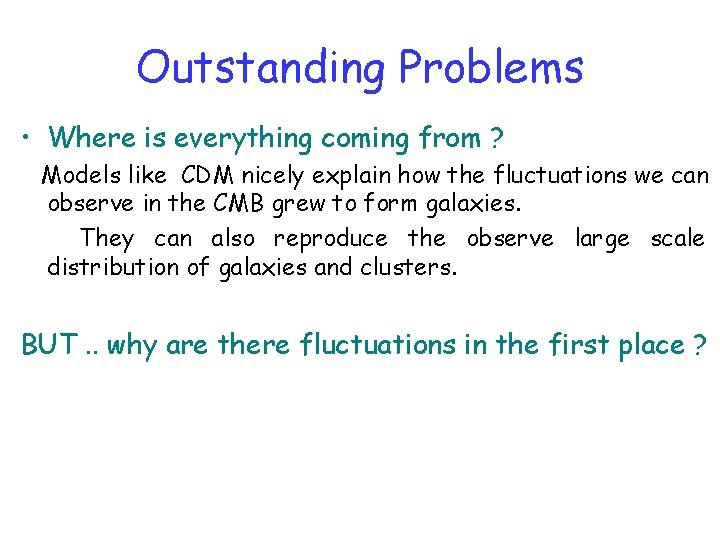 Outstanding Problems • Where is everything coming from ? Models like CDM nicely explain