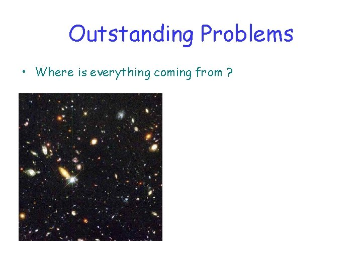 Outstanding Problems • Where is everything coming from ?