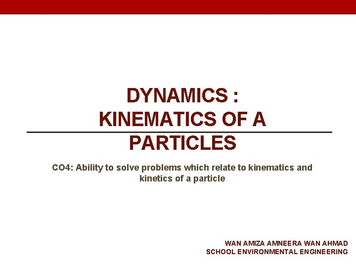 DYNAMICS : KINEMATICS OF A PARTICLES CO 4: Ability to solve problems which relate