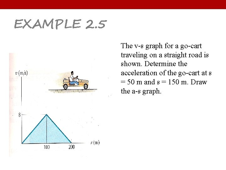 EXAMPLE 2. 5 The v-s graph for a go-cart traveling on a straight road