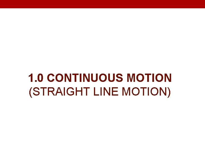 1. 0 CONTINUOUS MOTION (STRAIGHT LINE MOTION)