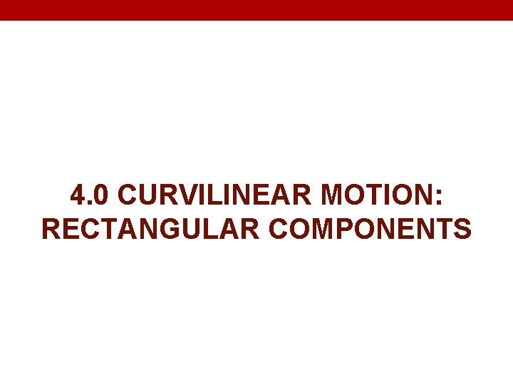 4. 0 CURVILINEAR MOTION: RECTANGULAR COMPONENTS