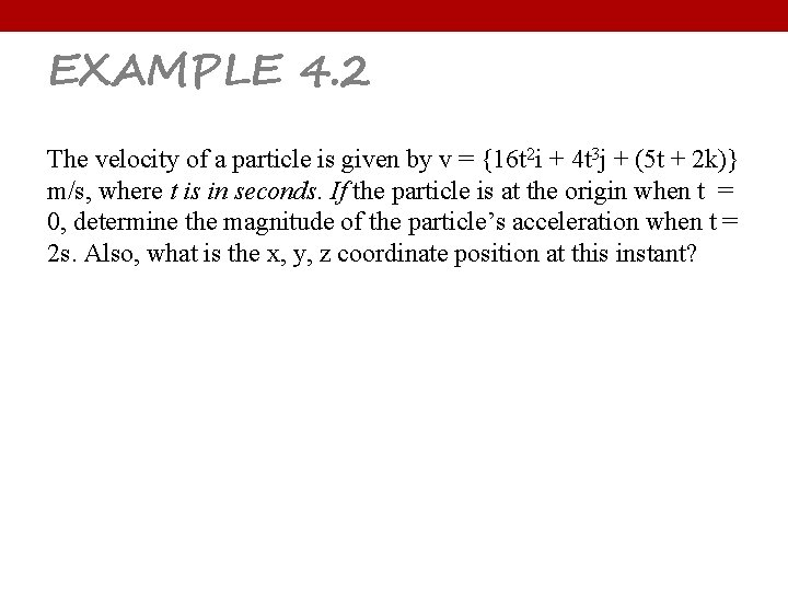 EXAMPLE 4. 2 The velocity of a particle is given by v = {16