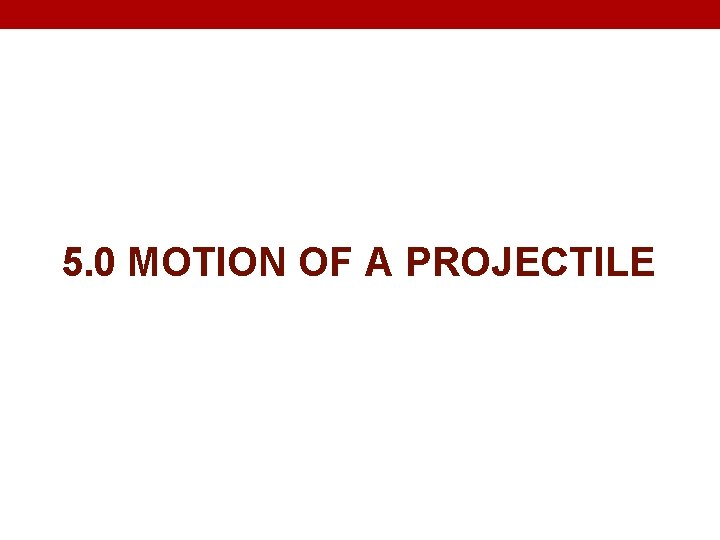 5. 0 MOTION OF A PROJECTILE