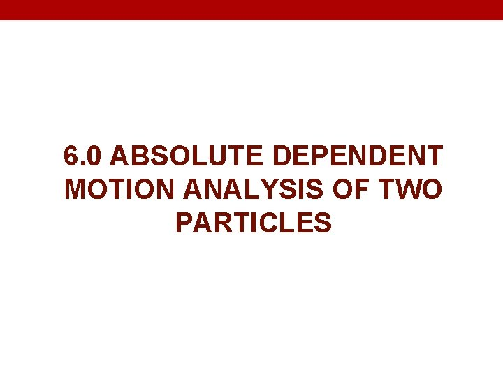 6. 0 ABSOLUTE DEPENDENT MOTION ANALYSIS OF TWO PARTICLES