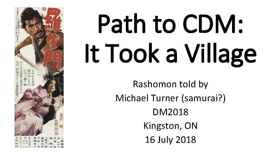 Path to CDM: It Took a Village Rashomon told by Michael Turner (samurai? )