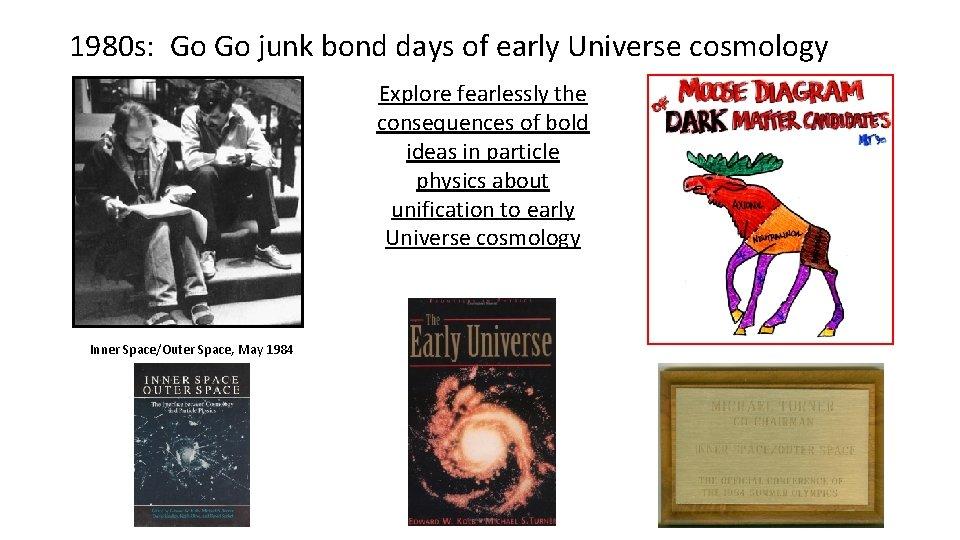 1980 s: Go Go junk bond days of early Universe cosmology Gary = church