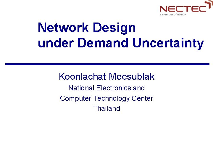 Network Design under Demand Uncertainty Koonlachat Meesublak National Electronics and Computer Technology Center Thailand