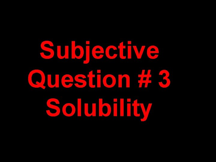 Subjective Question # 3 Solubility