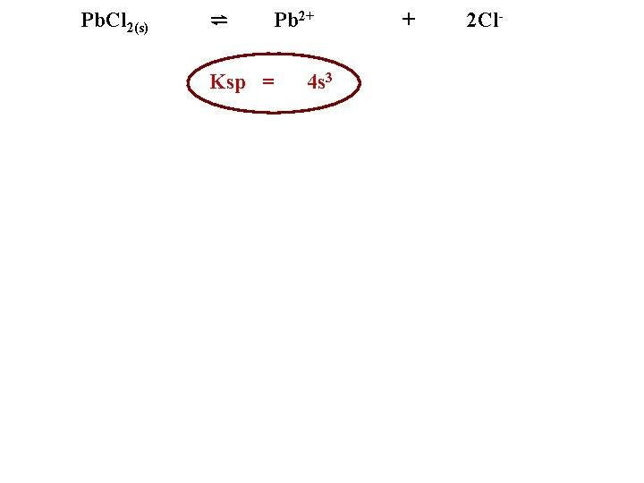 Pb. Cl 2(s) ⇌ Pb 2+ Ksp = 4 s 3 + 2 Cl-