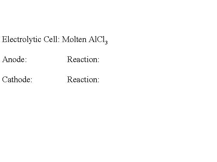 Electrolytic Cell: Molten Al. Cl 3 Anode: Reaction: Cathode: Reaction: