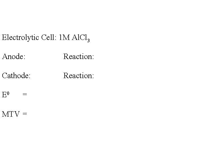 Electrolytic Cell: 1 M Al. Cl 3 Anode: Reaction: Cathode: Reaction: E 0