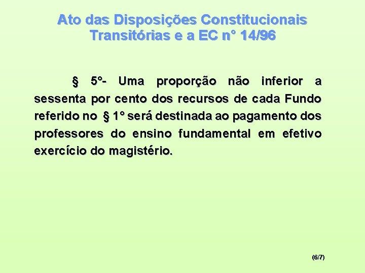 Ato das Disposições Constitucionais Transitórias e a EC n° 14/96 § 5°- Uma proporção