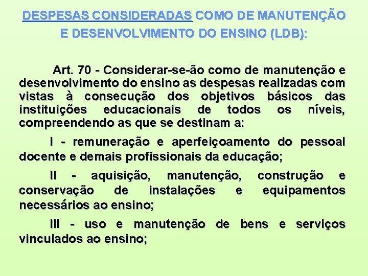 DESPESAS CONSIDERADAS COMO DE MANUTENÇÃO E DESENVOLVIMENTO DO ENSINO (LDB): Art. 70 - Considerar-se-ão