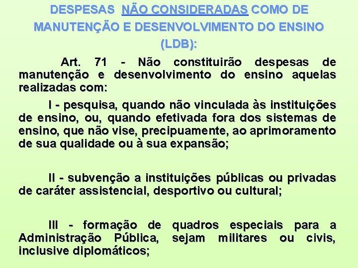 DESPESAS NÃO CONSIDERADAS COMO DE MANUTENÇÃO E DESENVOLVIMENTO DO ENSINO (LDB): Art. 71 -